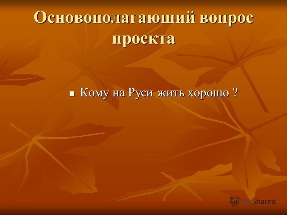 Основополагающий вопрос проекта Кому на Руси жить хорошо ? Кому на Руси жить хорошо ?