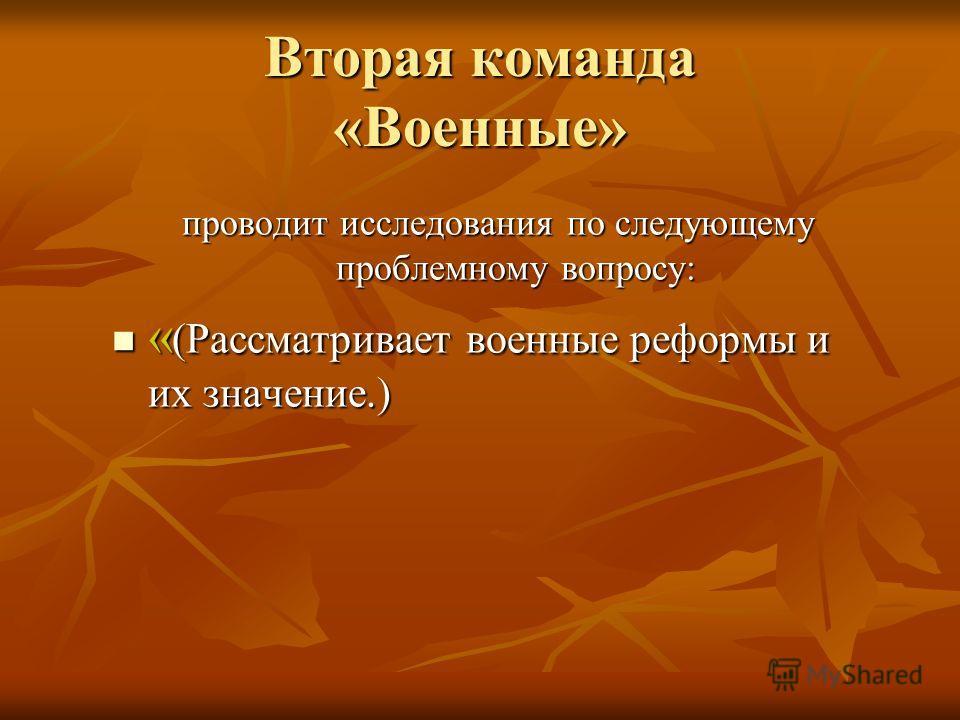 Вторая команда «Военные» проводит исследования по следующему проблемному вопросу: « (Рассматривает военные реформы и их значение.) « (Рассматривает военные реформы и их значение.)