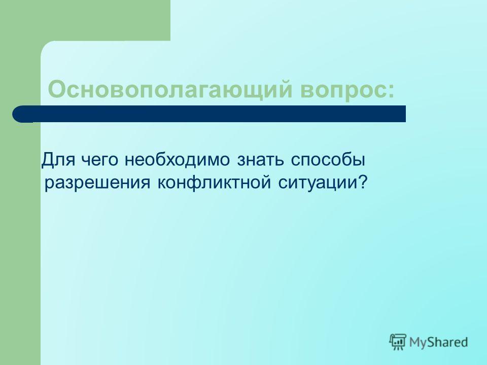 Основополагающий вопрос: Для чего необходимо знать способы разрешения конфликтной ситуации?