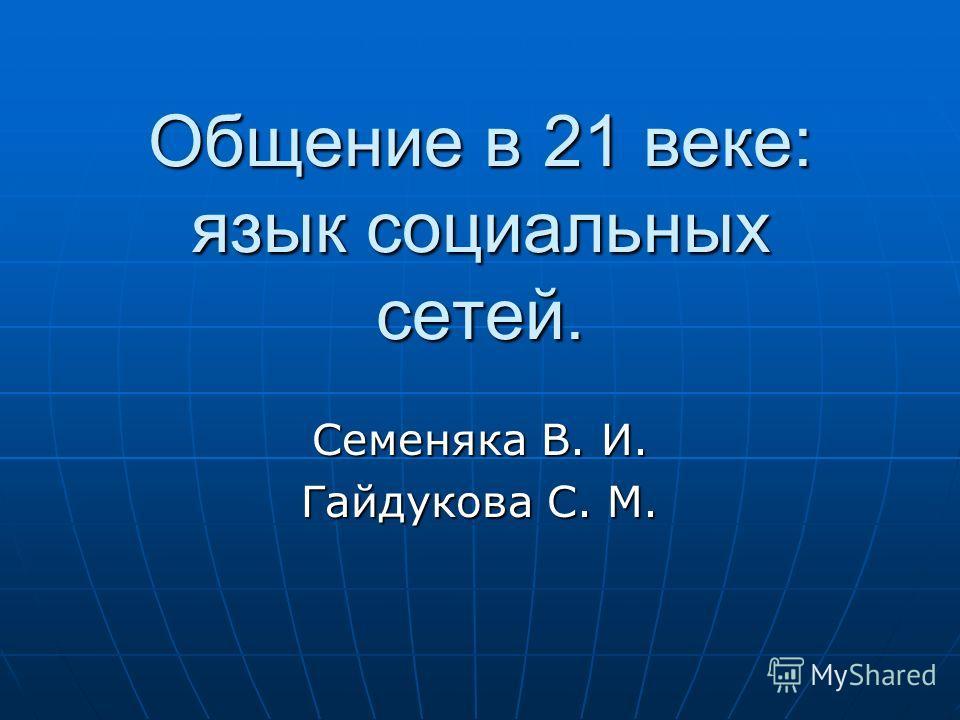 Общение в 21 веке: язык социальных сетей. Семеняка В. И. Гайдукова С. М.