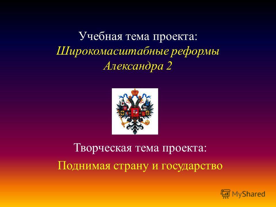 Учебная тема проекта: Широкомасштабные реформы Александра 2 Творческая тема проекта: Поднимая страну и государство