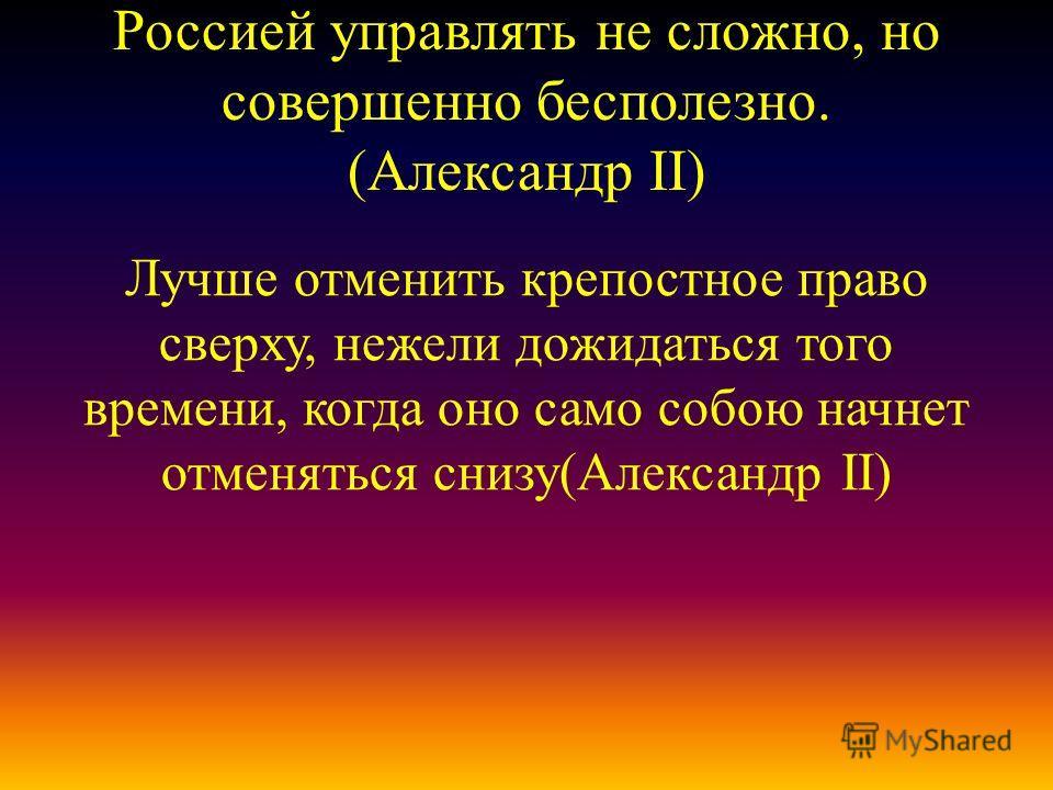 Россией управлять не сложно, но совершенно бесполезно. (Александр II) Лучше отменить крепостное право сверху, нежели дожидаться того времени, когда оно само собою начнет отменяться снизу(Александр II)