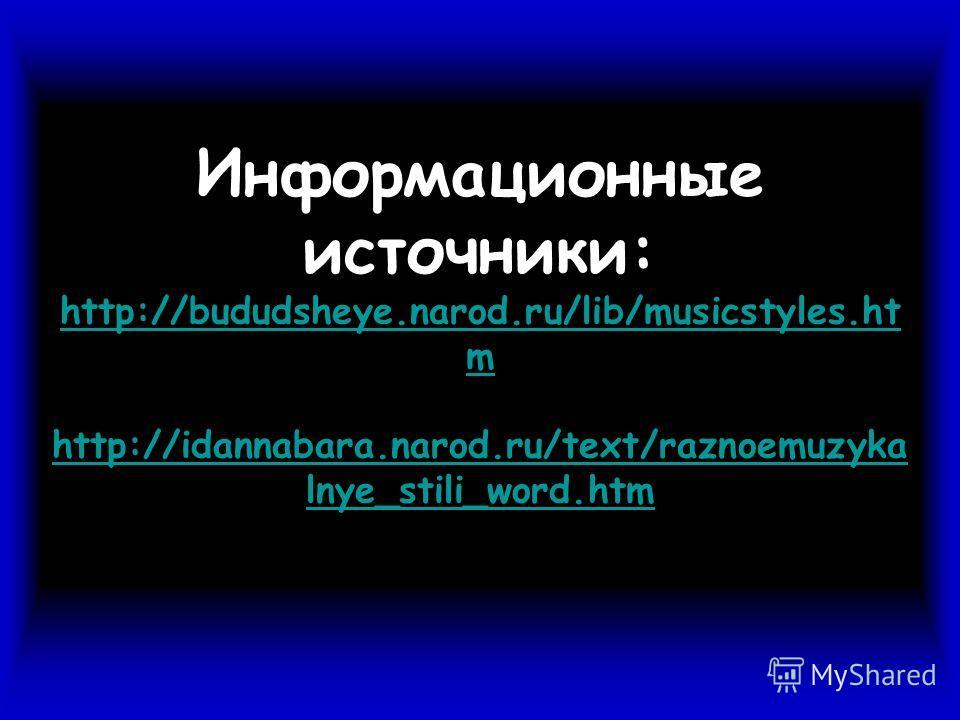 Информационные источники: http://bududsheye.narod.ru/lib/musicstyles.ht m http://idannabara.narod.ru/text/raznoemuzyka lnye_stili_word.htm http://bududsheye.narod.ru/lib/musicstyles.ht m http://idannabara.narod.ru/text/raznoemuzyka lnye_stili_word.ht