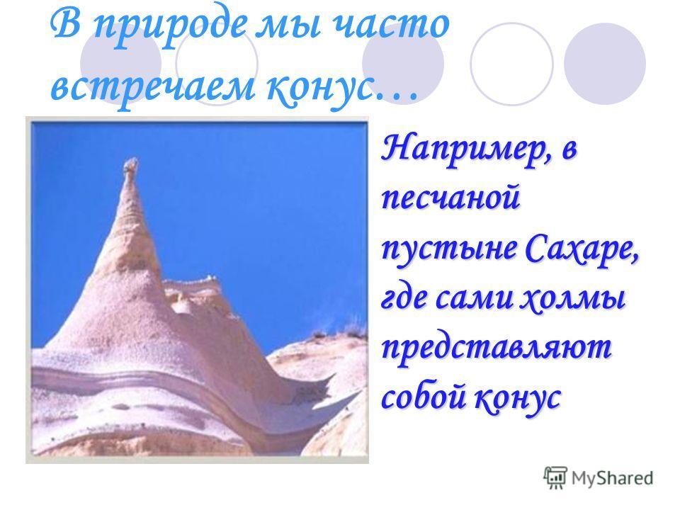 В природе мы часто встречаем конус… Например, в песчаной пустыне Сахаре, где сами холмы представляют собой конус Например, в песчаной пустыне Сахаре, где сами холмы представляют собой конус