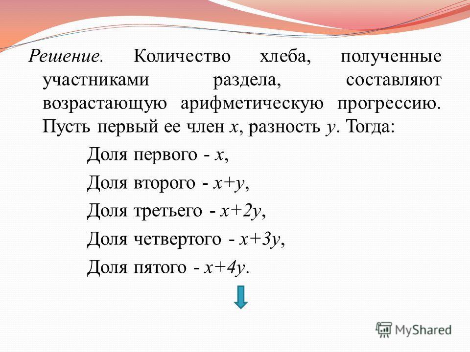 Решение. Количество хлеба, полученные участниками раздела, составляют возрастающую арифметическую прогрессию. Пусть первый ее член x, разность y. Тогда: Доля первого - x, Доля второго - x+y, Доля третьего - x+2y, Доля четвертого - x+3y, Доля пятого -