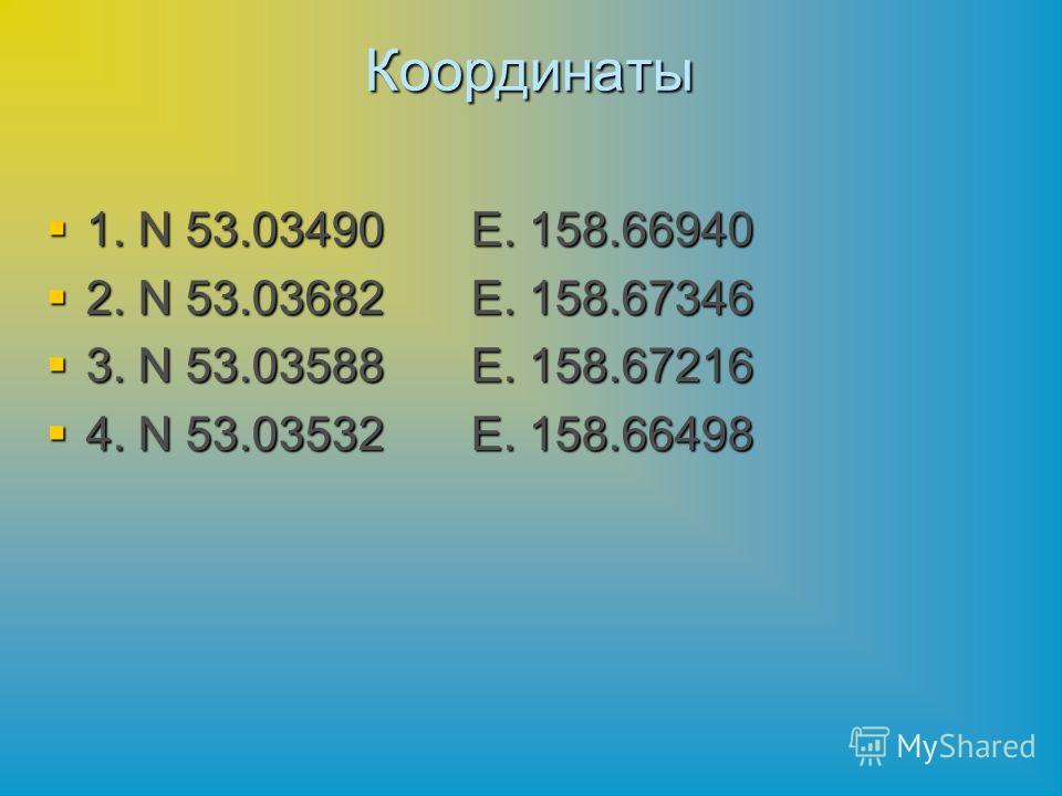 Координаты 1. N 53.03490Е. 158.66940 1. N 53.03490Е. 158.66940 2. N 53.03682Е. 158.67346 2. N 53.03682Е. 158.67346 3. N 53.03588Е. 158.67216 3. N 53.03588Е. 158.67216 4. N 53.03532Е. 158.66498 4. N 53.03532Е. 158.66498