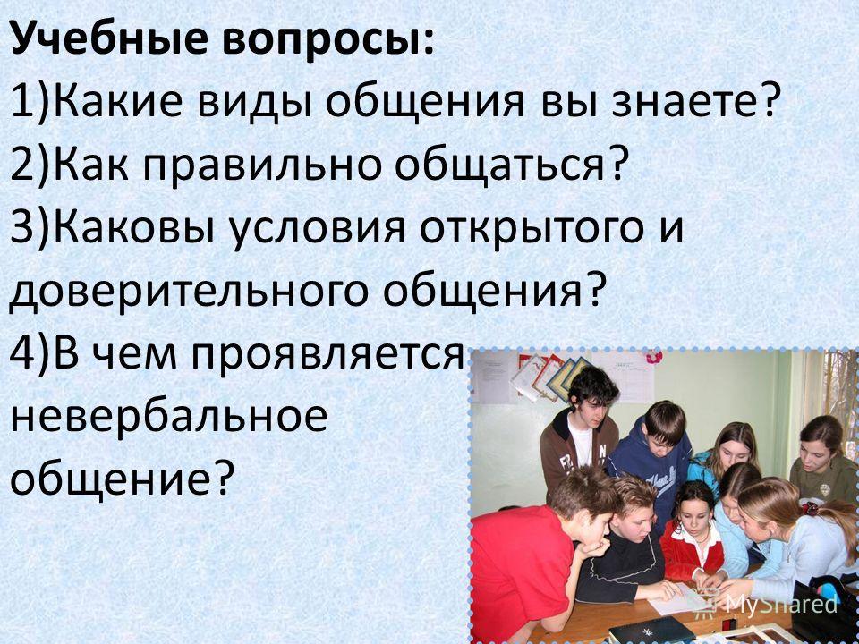 Учебные вопросы: 1)Какие виды общения вы знаете? 2)Как правильно общаться? 3)Каковы условия открытого и доверительного общения? 4)В чем проявляется невербальное общение?
