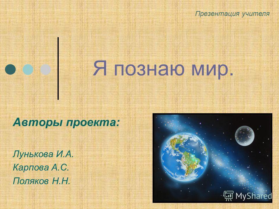 Я познаю мир. Авторы проекта: Лунькова И.А. Карпова А.С. Поляков Н.Н. Презентация учителя