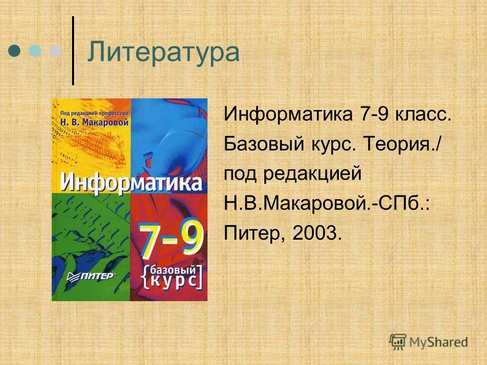 Литература Информатика 7-9 класс. Базовый курс. Теория./ под редакцией Н.В.Макаровой.-СПб.: Питер, 2003.