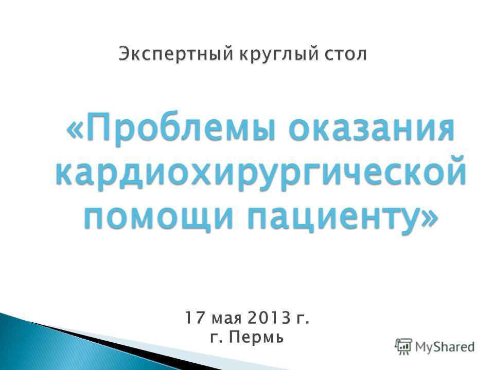 Экспертный круглый стол 17 мая 2013 г. г. Пермь «Проблемы оказания кардиохирургической помощи пациенту»