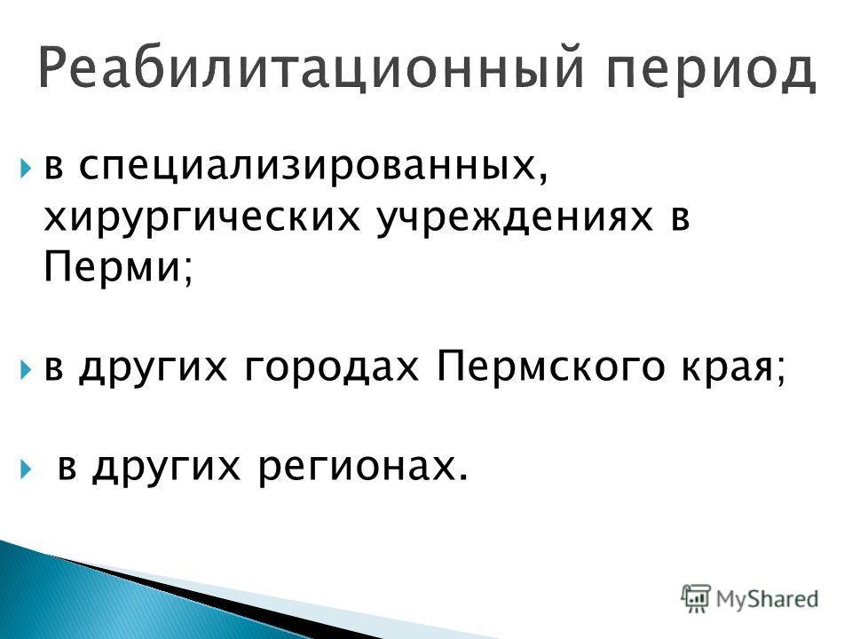 в специализированных, хирургических учреждениях в Перми; в других городах Пермского края; в других регионах.