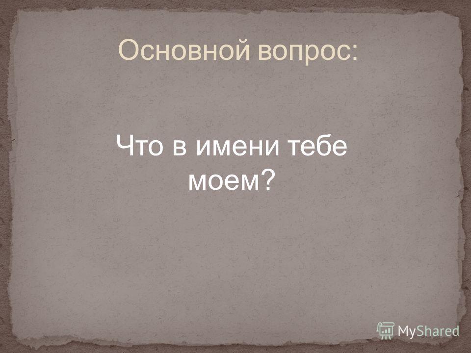 Основной вопрос: Что в имени тебе моем?