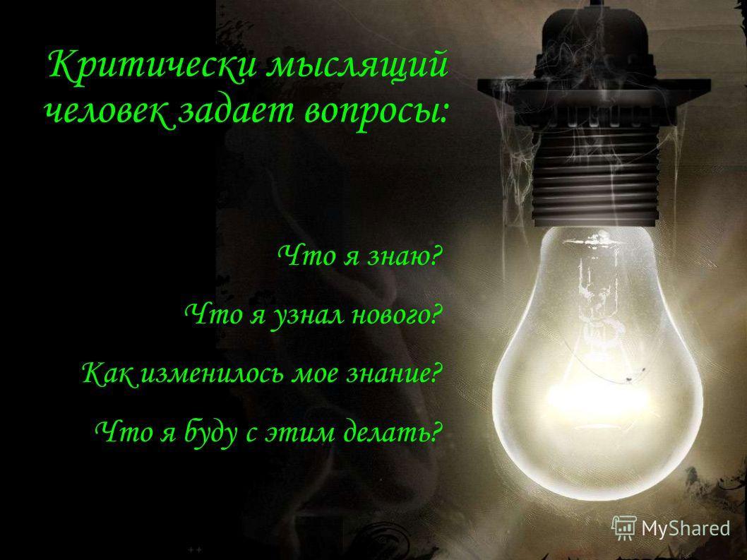 Критически мыслящий человек задает вопросы: Что я знаю? Что я узнал нового? Как изменилось мое знание? Что я буду с этим делать?
