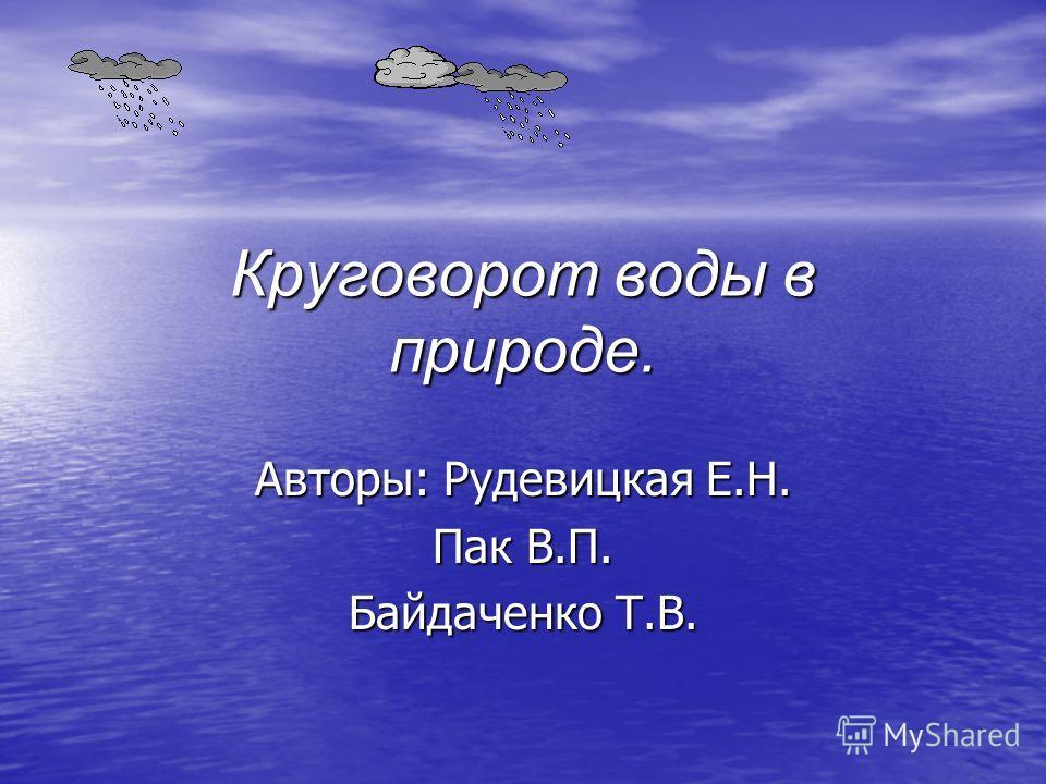 Круговорот воды в природе. Авторы: Рудевицкая Е.Н. Пак В.П. Байдаченко Т.В.