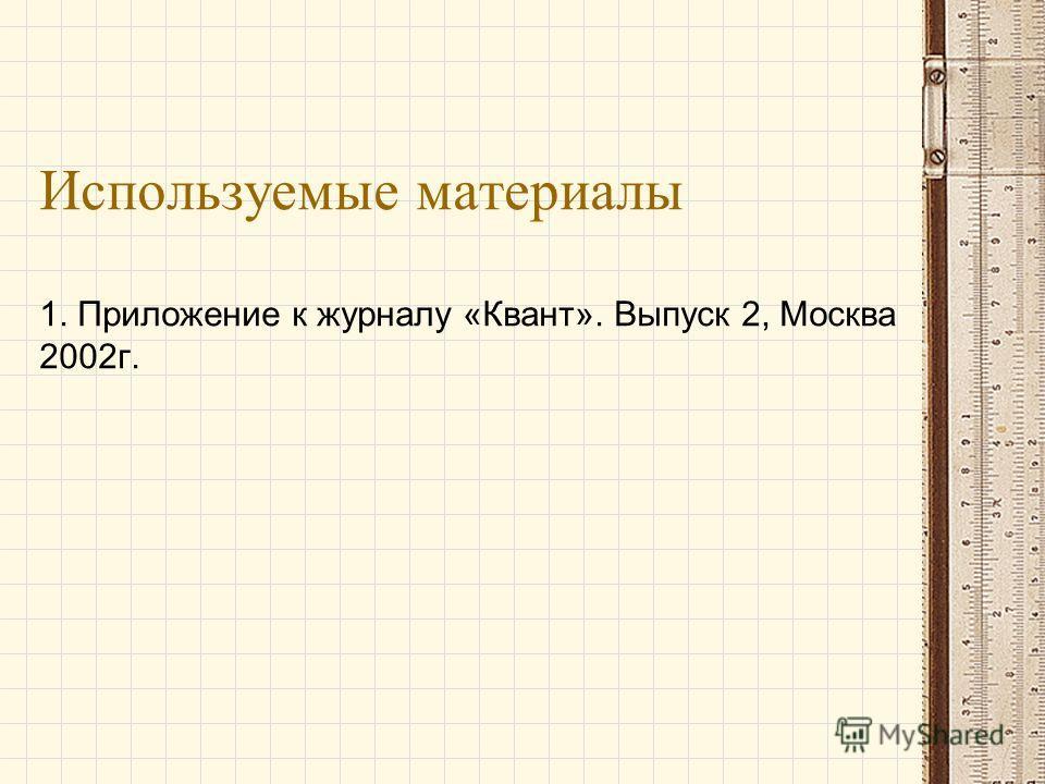 Используемые материалы 1. Приложение к журналу «Квант». Выпуск 2, Москва 2002г.