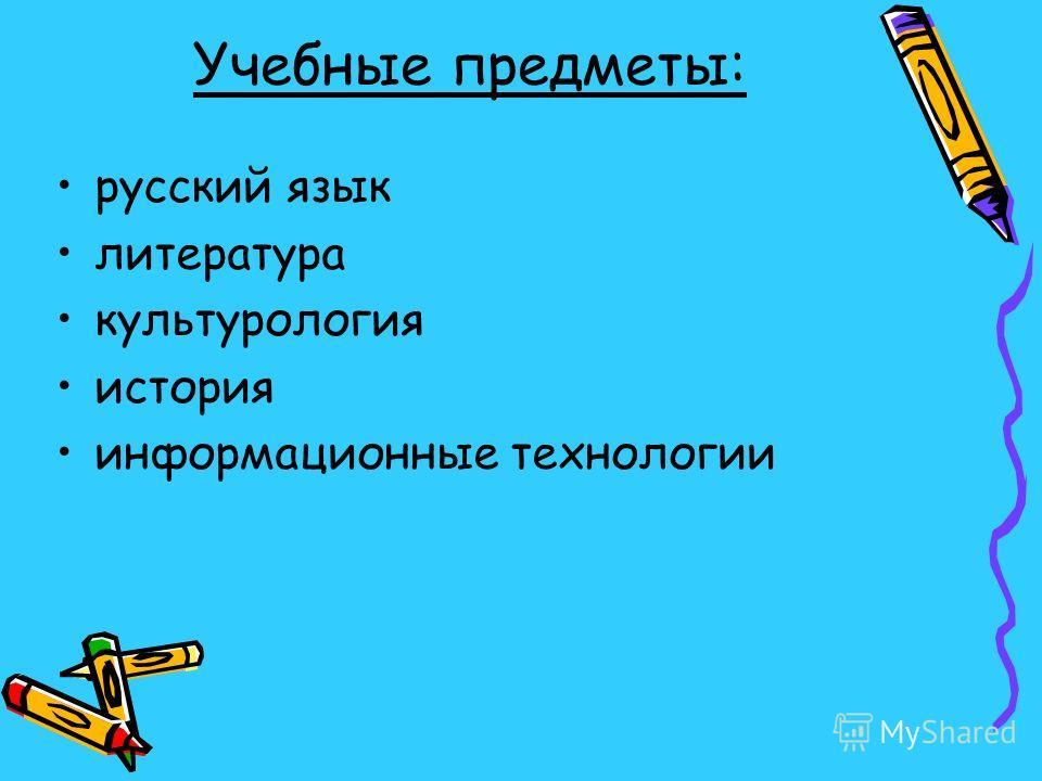 Учебные предметы: русский язык литература культурология история информационные технологии