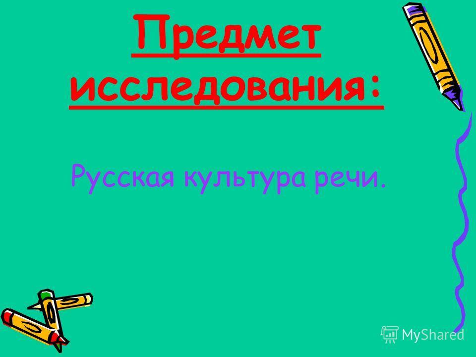 Предмет исследования: Русская культура речи.