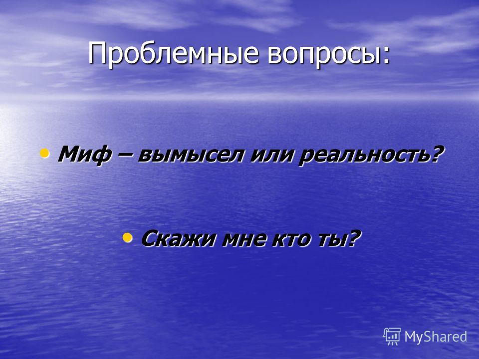 Проблемные вопросы: Миф – вымысел или реальность? Миф – вымысел или реальность? Скажи мне кто ты? Скажи мне кто ты?