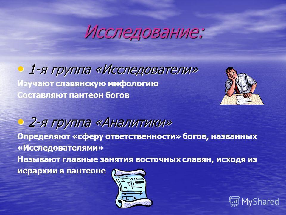 Исследование: 1-я группа «Исследователи» 1-я группа «Исследователи» Изучают славянскую мифологию Составляют пантеон богов 2-я группа «Аналитики» 2-я группа «Аналитики» Определяют «сферу ответственности» богов, названных «Исследователями» Называют гла