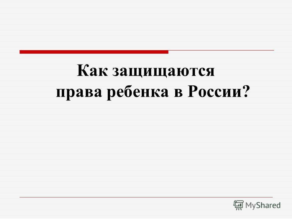 Как защищаются права ребенка в России?