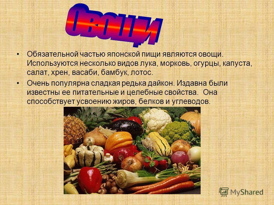 Обязательной частью японской пищи являются овощи. Используются несколько видов лука, морковь, огурцы, капуста, салат, хрен, васаби, бамбук, лотос. Очень популярна сладкая редька дайкон. Издавна были известны ее питательные и целебные свойства. Она сп