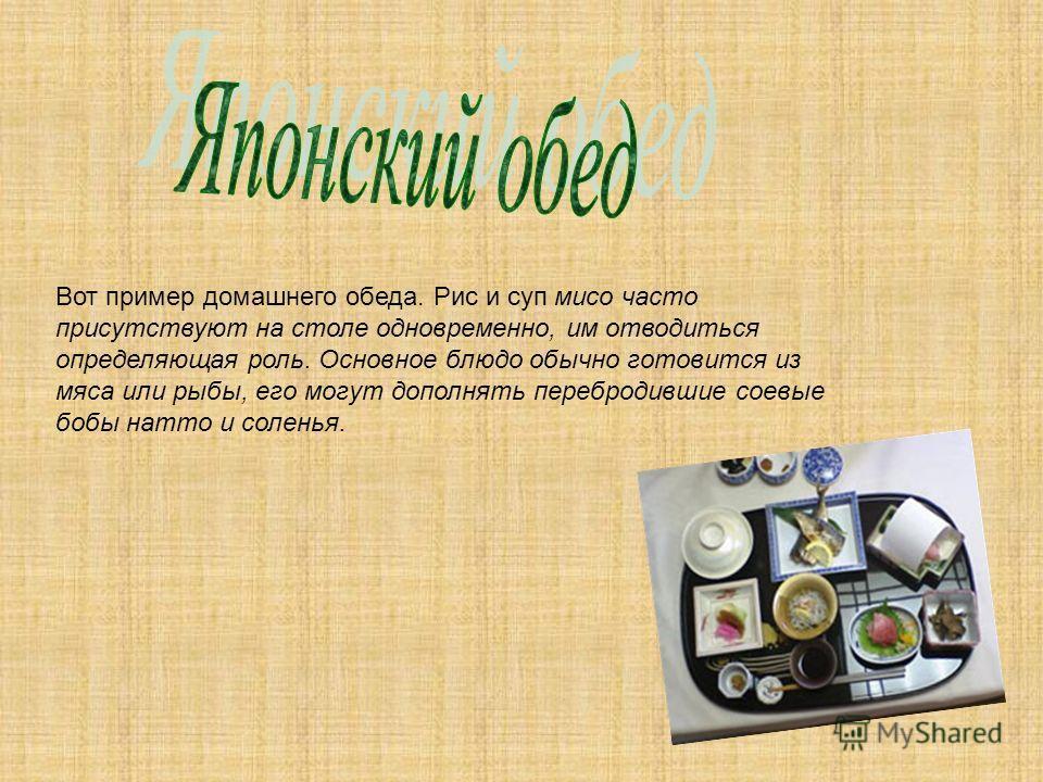 Вот пример домашнего обеда. Рис и суп мисо часто присутствуют на столе одновременно, им отводиться определяющая роль. Основное блюдо обычно готовится из мяса или рыбы, его могут дополнять перебродившие соевые бобы натто и соленья.