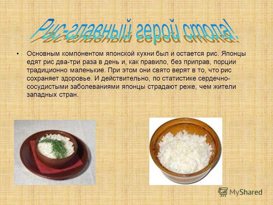 Основным компонентом японской кухни был и остается рис. Японцы едят рис два-три раза в день и, как правило, без приправ, порции традиционно маленькие. При этом они свято верят в то, что рис сохраняет здоровье. И действительно, по статистике сердечно-