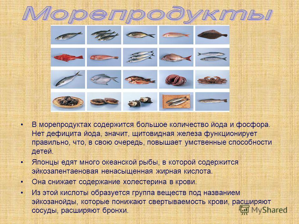 В морепродуктах содержится большое количество йода и фосфора. Нет дефицита йода, значит, щитовидная железа функционирует правильно, что, в свою очередь, повышает умственные способности детей. Японцы едят много океанской рыбы, в которой содержится эйк