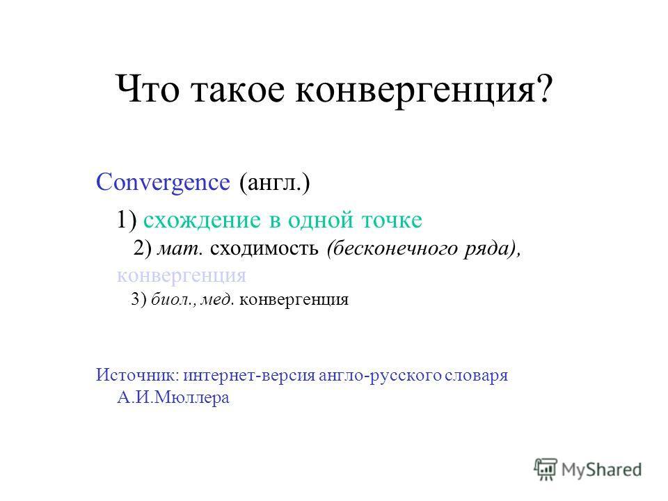 Что такое конвергенция? Convergence (англ.) 1) схождение в одной точке 2) мат. сходимость (бесконечного ряда), конвергенция 3) биол., мед. конвергенция Источник: интернет-версия англо-русского словаря А.И.Мюллера