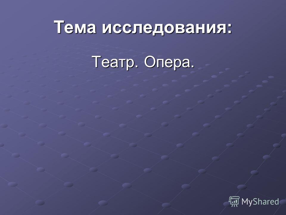 Тема исследования: Театр. Опера.