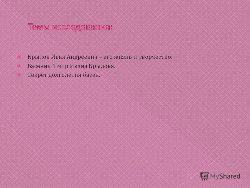 Крылов Иван Андреевич – его жизнь и творчество. Басенный мир Ивана Крылова. Секрет долголетия басен.