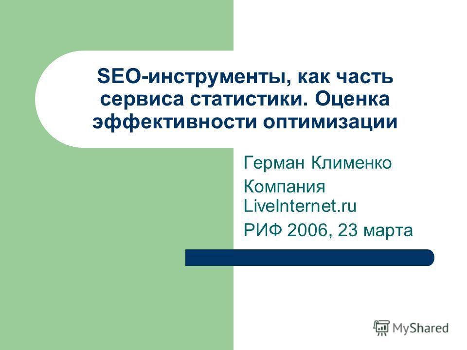 SEO-инструменты, как часть сервиса статистики. Оценка эффективности оптимизации Герман Клименко Компания LiveInternet.ru РИФ 2006, 23 марта