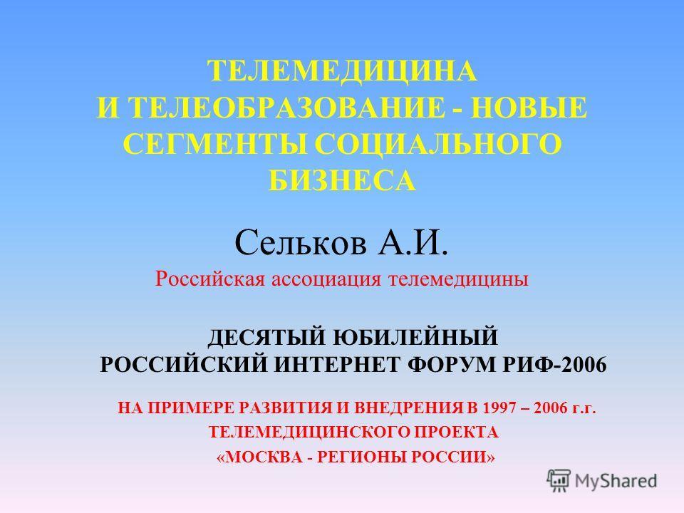 ТЕЛЕМЕДИЦИНА И ТЕЛЕОБРАЗОВАНИЕ - НОВЫЕ СЕГМЕНТЫ СОЦИАЛЬНОГО БИЗНЕСА Сельков А.И. Российская ассоциация телемедицины ДЕСЯТЫЙ ЮБИЛЕЙНЫЙ РОССИЙСКИЙ ИНТЕРНЕТ ФОРУМ РИФ-2006 НА ПРИМЕРЕ РАЗВИТИЯ И ВНЕДРЕНИЯ В 1997 – 2006 г.г. ТЕЛЕМЕДИЦИНСКОГО ПРОЕКТА «МОСК