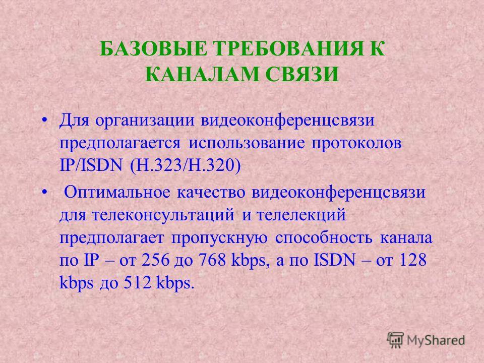 БАЗОВЫЕ ТРЕБОВАНИЯ К КАНАЛАМ СВЯЗИ Для организации видеоконференцсвязи предполагается использование протоколов IP/ISDN (H.323/H.320) Оптимальное качество видеоконференцсвязи для телеконсультаций и телелекций предполагает пропускную способность канала