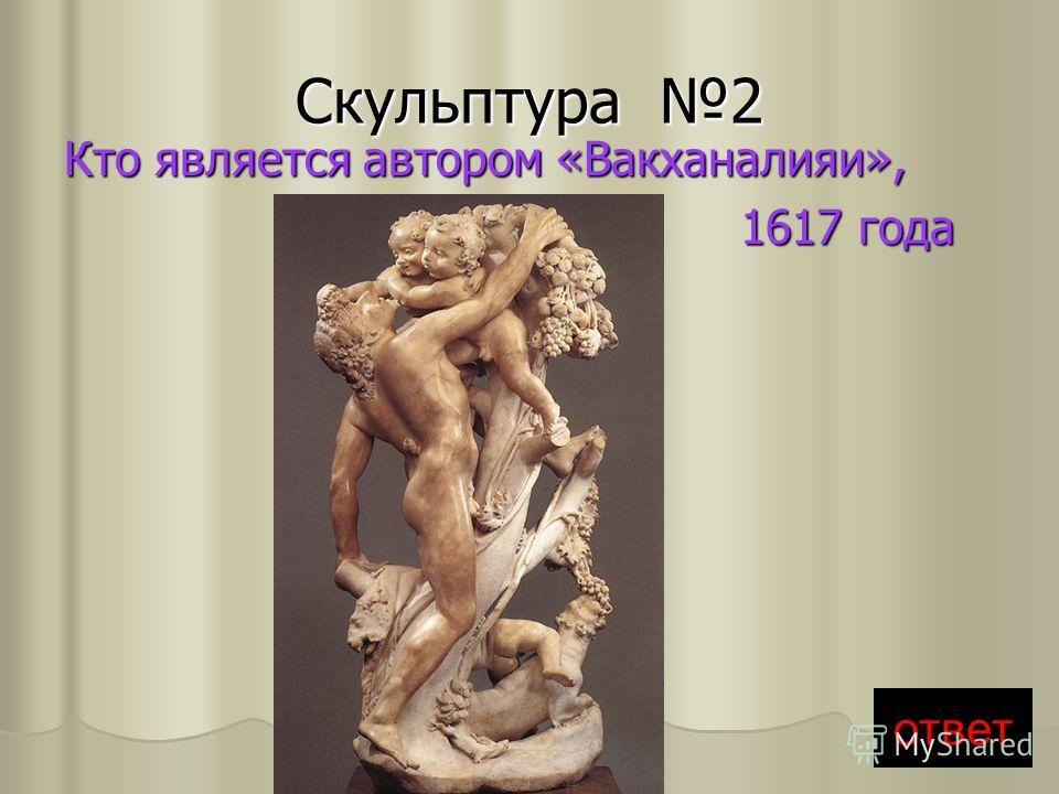 Скульптура 2 Кто является автором «Вакханалияи», 1617 года 1617 года ответ