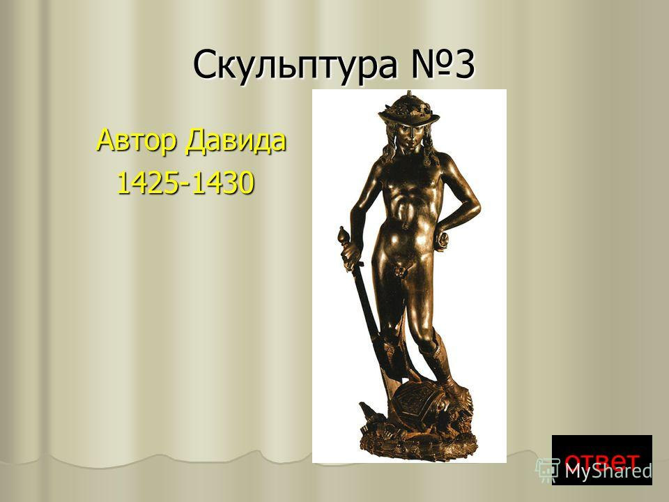 Скульптура 3 Автор Давида Автор Давида 1425-1430 1425-1430 ответ