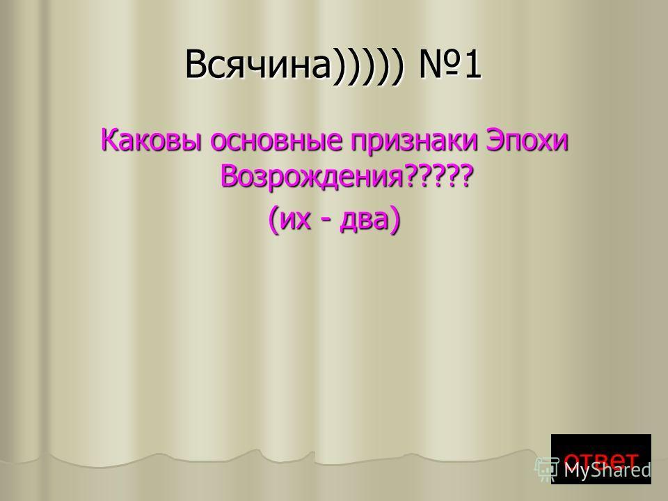 Всячина))))) 1 Каковы основные признаки Эпохи Возрождения????? (их - два) ответ