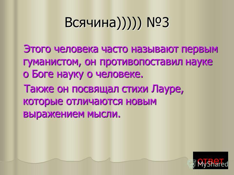 Всячина))))) 3 Этого человека часто называют первым гуманистом, он противопоставил науке о Боге науку о человеке. Этого человека часто называют первым гуманистом, он противопоставил науке о Боге науку о человеке. Также он посвящал стихи Лауре, которы
