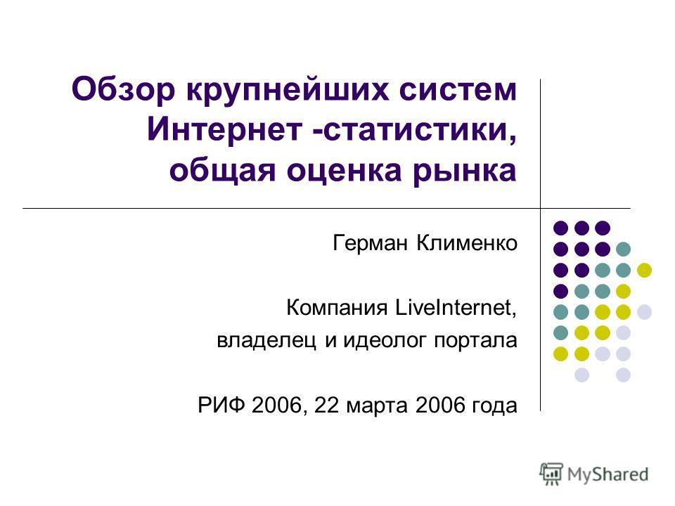Обзор крупнейших систем Интернет -статистики, общая оценка рынка Герман Клименко Компания LiveInternet, владелец и идеолог портала РИФ 2006, 22 марта 2006 года