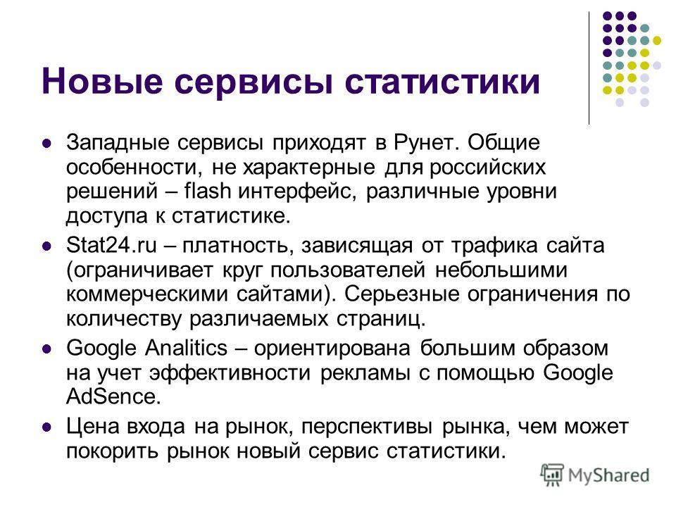 Новые сервисы статистики Западные сервисы приходят в Рунет. Общие особенности, не характерные для российских решений – flash интерфейс, различные уровни доступа к статистике. Stat24.ru – платность, зависящая от трафика сайта (ограничивает круг пользо