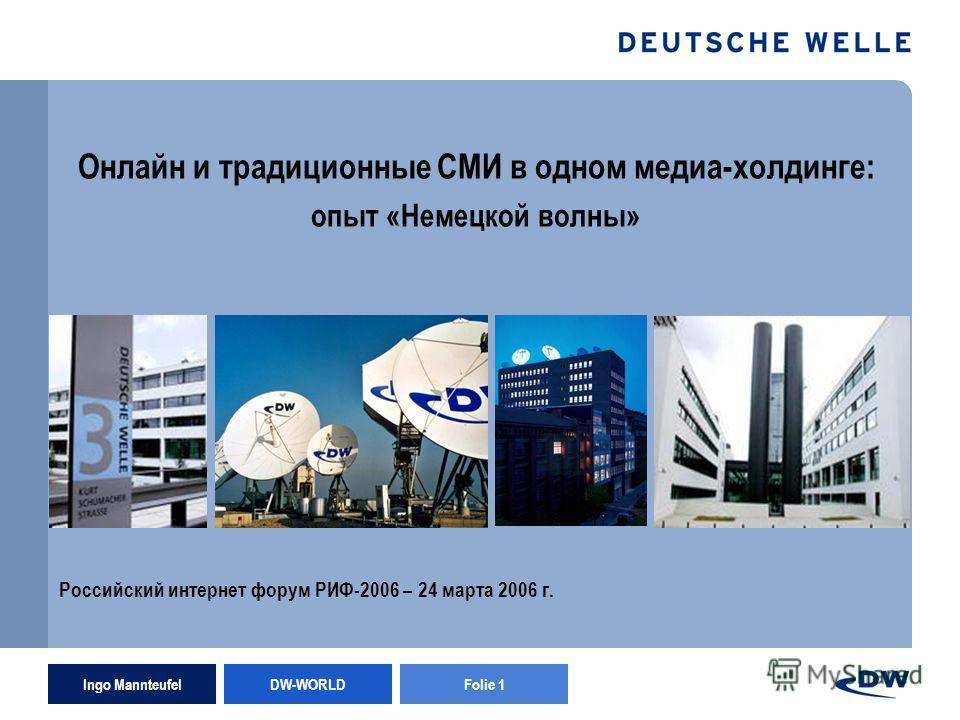 Ingo Mannteufel DW-WORLD Folie 1 Онлайн и традиционные СМИ в одном медиа-холдинге: опыт «Немецкой волны» Российский интернет форум РИФ-2006 – 24 марта 2006 г.