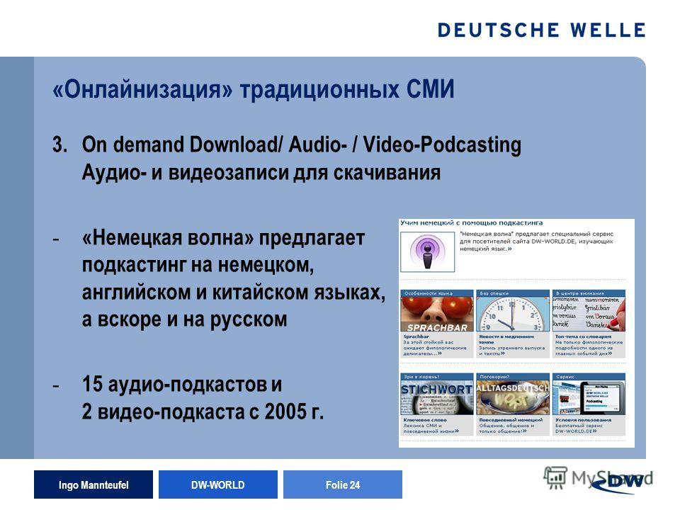 Ingo Mannteufel DW-WORLD Folie 24 «Онлайнизация» традиционных СМИ 3.On demand Download/ Audio- / Video-Podcasting Аудио- и видеозаписи для скачивания - «Немецкая волна» предлагает подкастинг на немецком, английском и китайском языках, а вскоре и на р