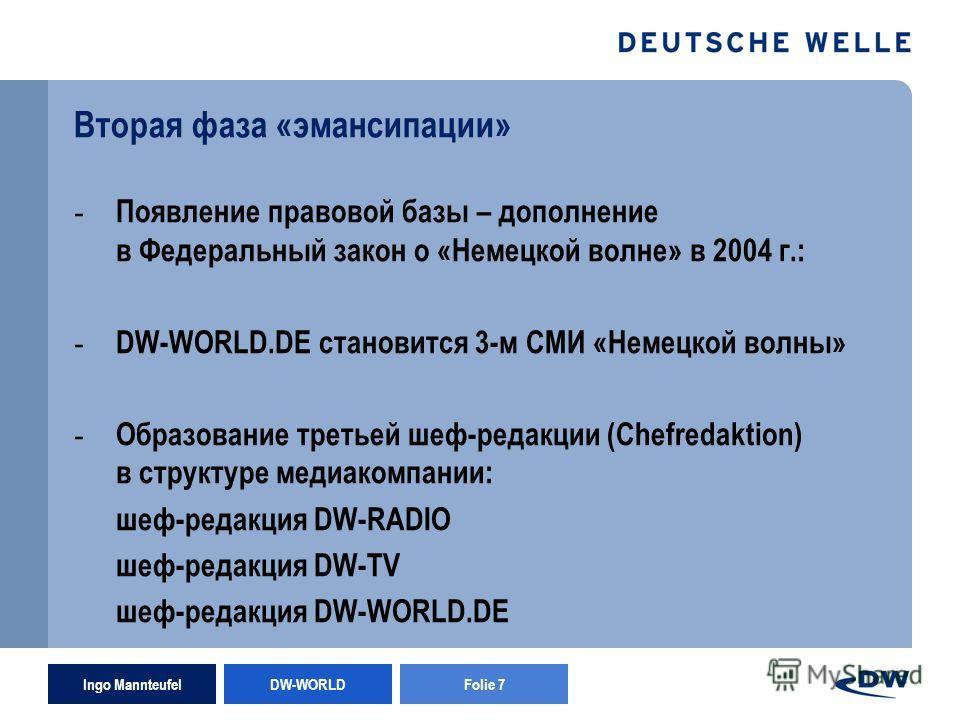 Ingo Mannteufel DW-WORLD Folie 7 Вторая фаза «эмансипации» - Появление правовой базы – дополнение в Федеральный закон о «Немецкой волне» в 2004 г.: - DW-WORLD.DE становится 3-м СМИ «Немецкой волны» - Образование третьей шеф-редакции (Chefredaktion) в