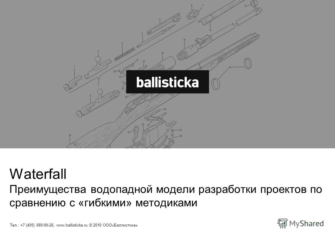 Тел.: +7 (495) 689-99-26, www.ballisticka.ru © 2010 ООО«Баллистика» Waterfall Преимущества водопадной модели разработки проектов по сравнению с «гибкими» методиками