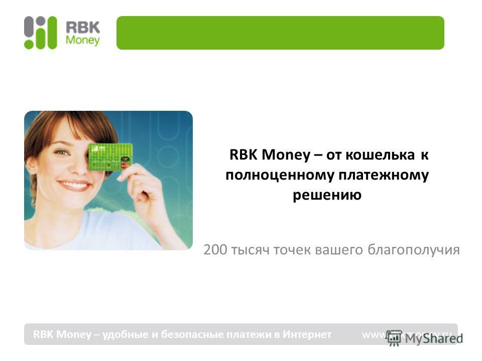 RBK Money – от кошелька к полноценному платежному решению 200 тысяч точек вашего благополучия RBK Money – удобные и безопасные платежи в Интернет www.rbkmoney.ru