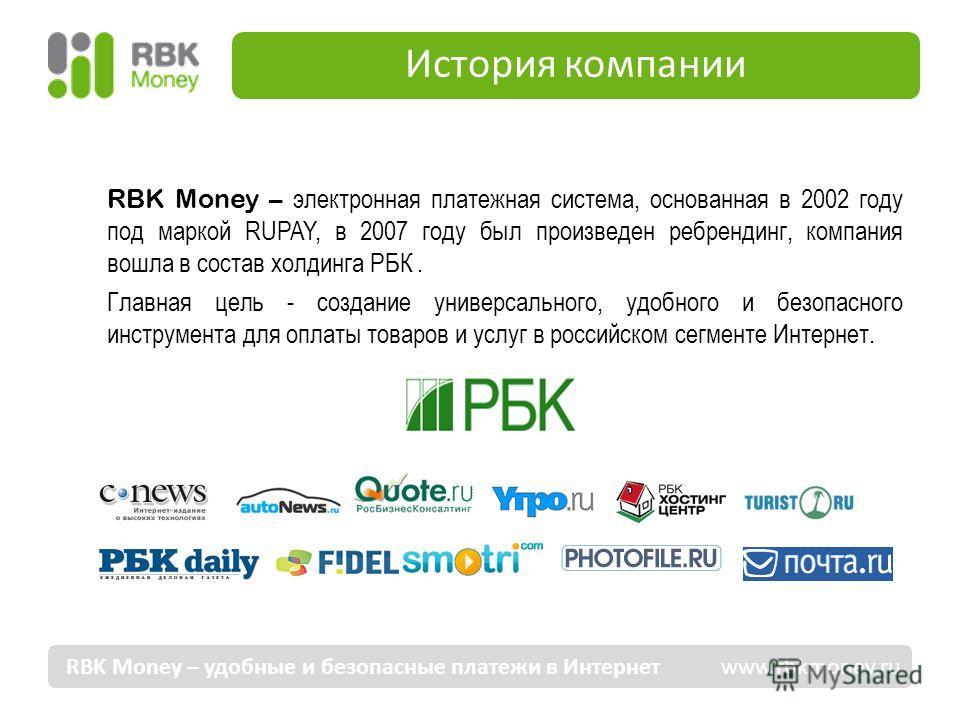 История компании RBK Money – удобные и безопасные платежи в Интернет www.rbkmoney.ru RBK Money – электронная платежная система, основанная в 2002 году под маркой RUPAY, в 2007 году был произведен ребрендинг, компания вошла в состав холдинга РБК. Глав