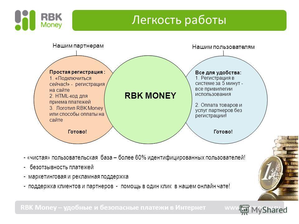 Легкость работы - «чистая» пользовательская база – более 60% идентифицированных пользователей! - безотзывность платежей - маркетинговая и рекламная поддержка - поддержка клиентов и партнеров - помощь в один клик в нашем онлайн чате! RBK Money – удобн