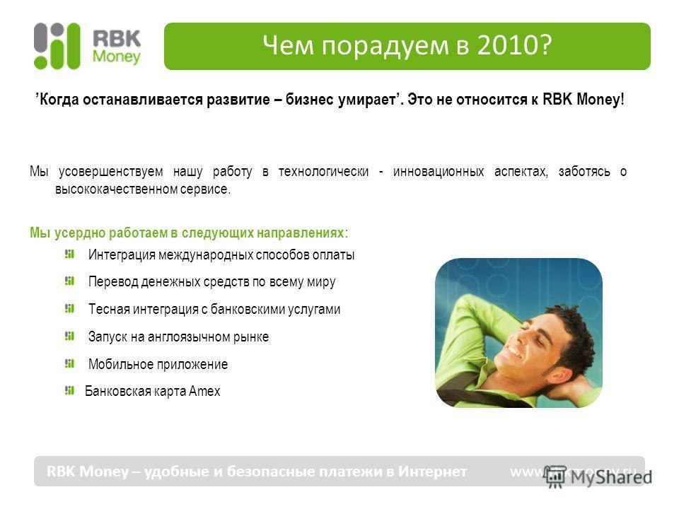 Чем порадуем в 2010? Когда останавливается развитие – бизнес умирает. Это не относится к RBK Money! Мы усовершенствуем нашу работу в технологически - инновационных аспектах, заботясь о высококачественном сервисе. Мы усердно работаем в следующих напра