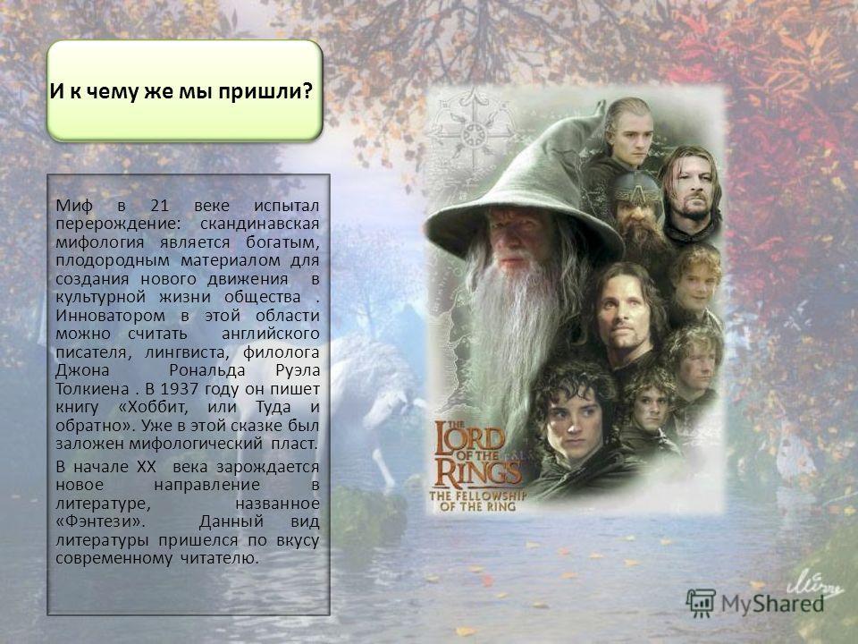 И к чему же мы пришли? Миф в 21 веке испытал перерождение: скандинавская мифология является богатым, плодородным материалом для создания нового движения в культурной жизни общества. Инноватором в этой области можно считать английского писателя, лингв