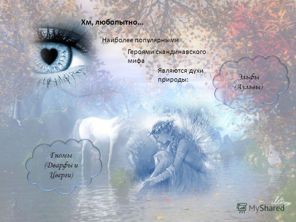 Хм, любопытно… Наиболее популярными Героями скандинавского мифа Являются духи природы: Эльфы (Аульвы) Гномы (Дварфы и Цверги)